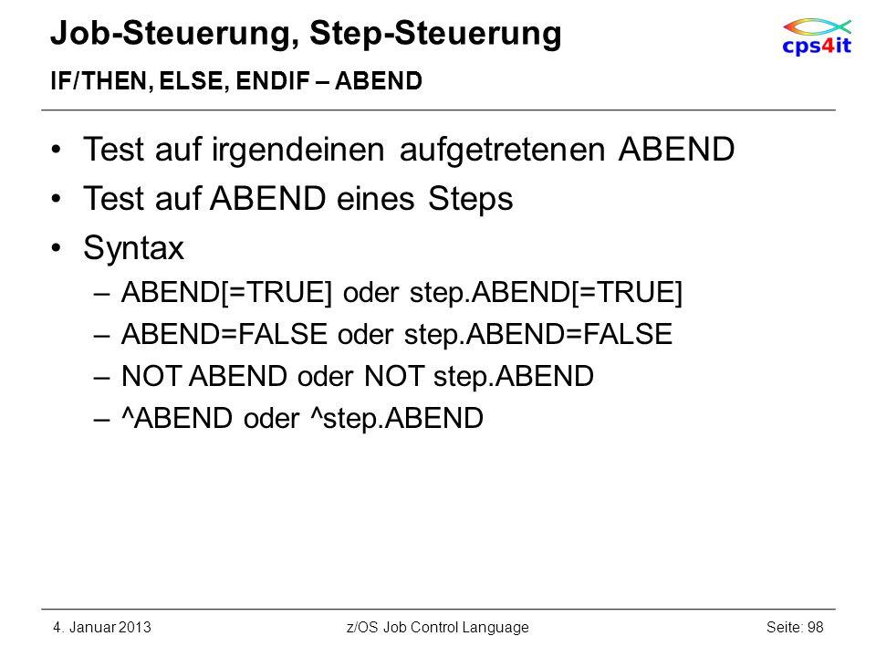 Job-Steuerung, Step-Steuerung IF/THEN, ELSE, ENDIF – ABEND Test auf irgendeinen aufgetretenen ABEND Test auf ABEND eines Steps Syntax –ABEND[=TRUE] oder step.ABEND[=TRUE] –ABEND=FALSE oder step.ABEND=FALSE –NOT ABEND oder NOT step.ABEND –^ABEND oder ^step.ABEND 4.