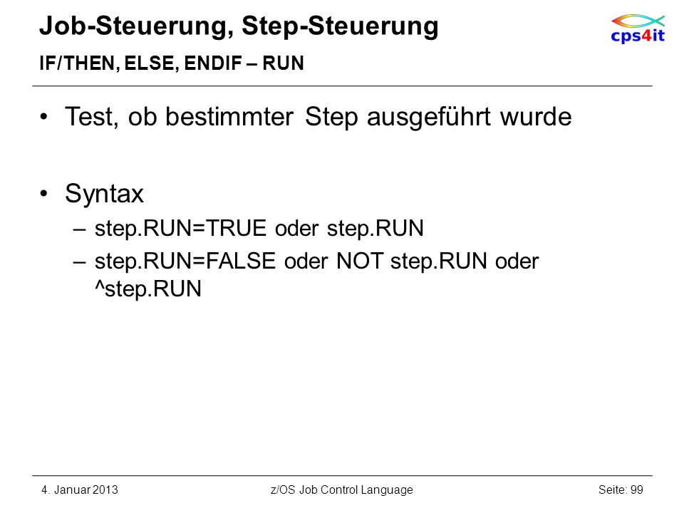 Job-Steuerung, Step-Steuerung IF/THEN, ELSE, ENDIF – RUN Test, ob bestimmter Step ausgeführt wurde Syntax –step.RUN=TRUE oder step.RUN –step.RUN=FALSE oder NOT step.RUN oder ^step.RUN 4.