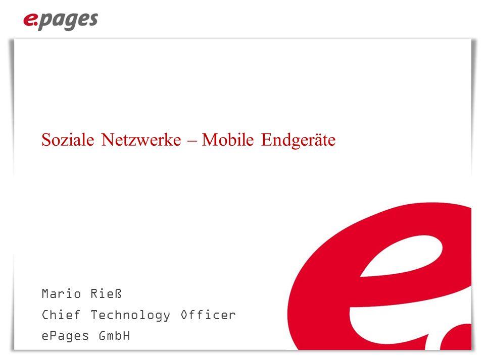 Soziale Netzwerke – Mobile Endgeräte Mario Rieß Chief Technology Officer ePages GmbH