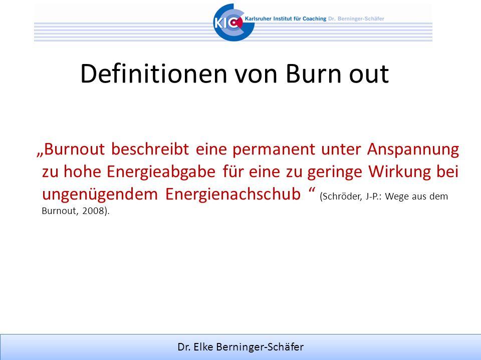 Dr. Elke Berninger-Schäfer Definitionen von Burn out Burnout beschreibt eine permanent unter Anspannung zu hohe Energieabgabe für eine zu geringe Wirk