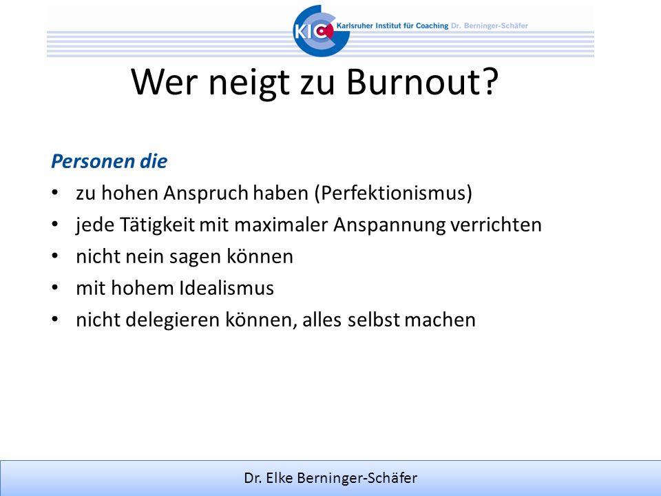 Dr. Elke Berninger-Schäfer Wer neigt zu Burnout? Personen die zu hohen Anspruch haben (Perfektionismus) jede Tätigkeit mit maximaler Anspannung verric