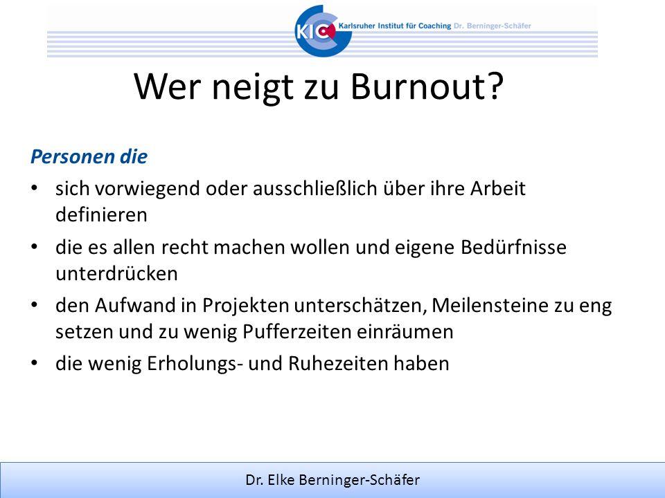 Dr. Elke Berninger-Schäfer Wer neigt zu Burnout? Personen die sich vorwiegend oder ausschließlich über ihre Arbeit definieren die es allen recht mache