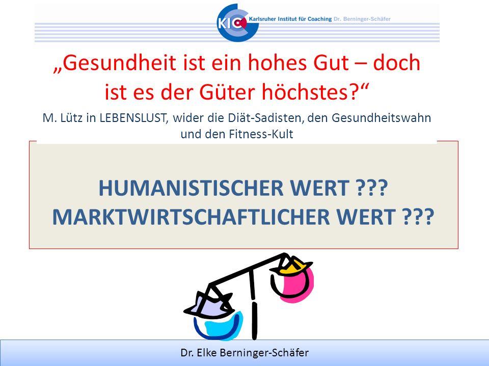 Dr. Elke Berninger-Schäfer HUMANISTISCHER WERT ??? MARKTWIRTSCHAFTLICHER WERT ??? Gesundheit ist ein hohes Gut – doch ist es der Güter höchstes? M. Lü
