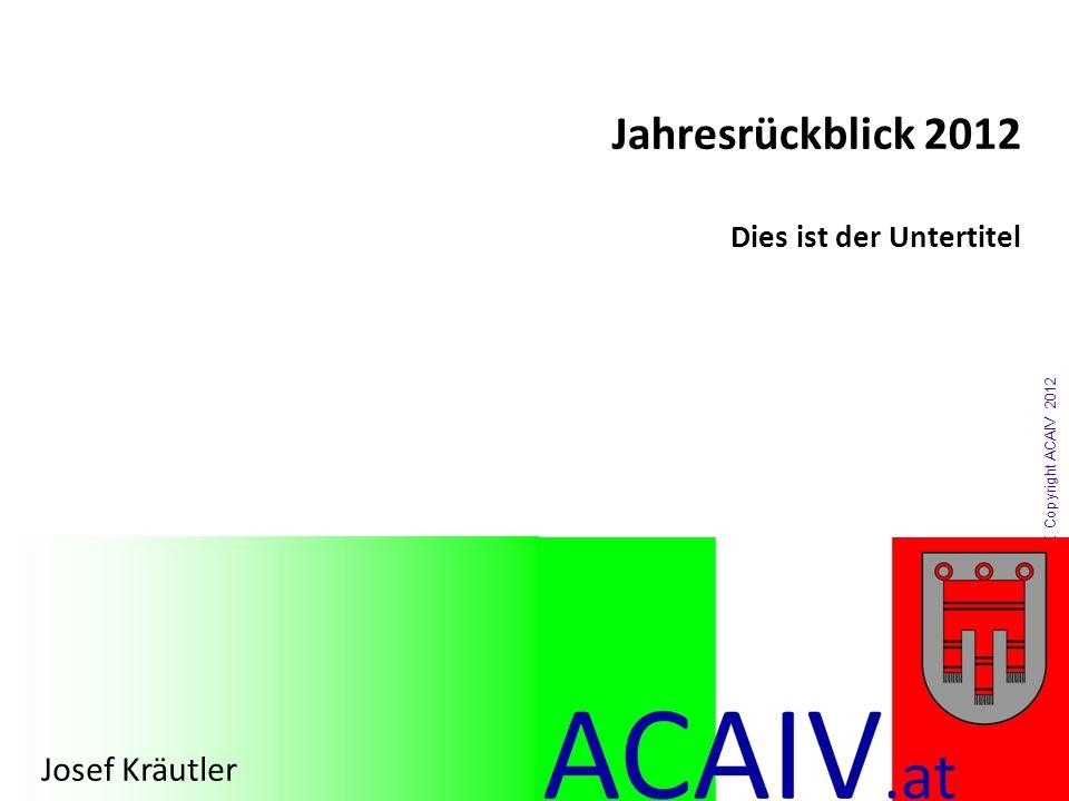 Copyright ACAIV 2012 Jahresrückblick 2012 Dies ist der Untertitel Josef Kräutler