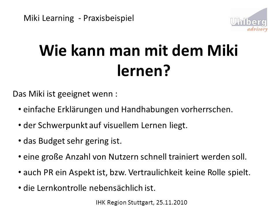 Miki Learning - Praxisbeispiel IHK Region Stuttgart, 25.11.2010 Wie kann man mit dem Miki lernen? Das Miki ist geeignet wenn : einfache Erklärungen un