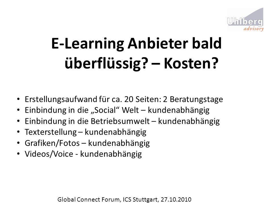 Global Connect Forum, ICS Stuttgart, 27.10.2010 E-Learning Anbieter bald überflüssig? – Kosten? Erstellungsaufwand für ca. 20 Seiten: 2 Beratungstage