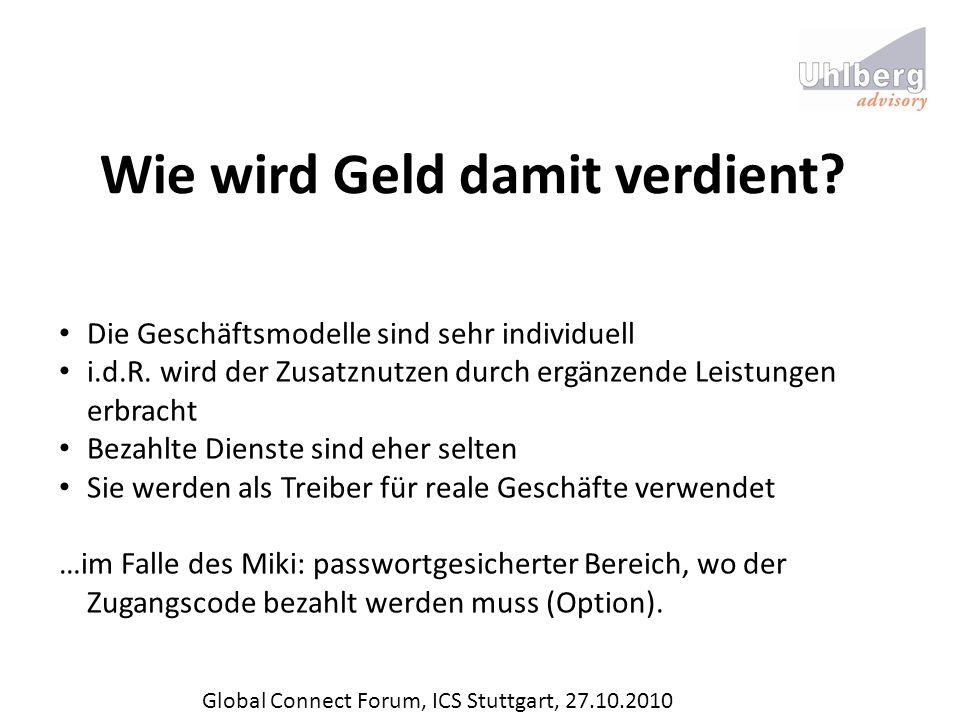 Global Connect Forum, ICS Stuttgart, 27.10.2010 Wie wird Geld damit verdient? Die Geschäftsmodelle sind sehr individuell i.d.R. wird der Zusatznutzen