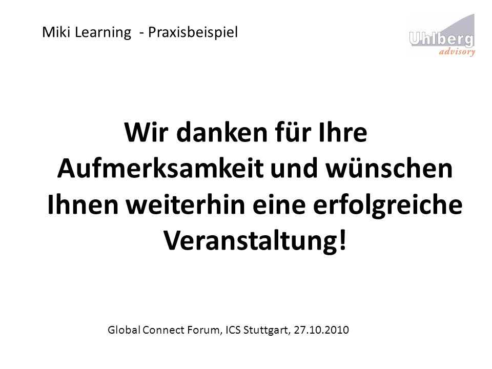 Miki Learning - Praxisbeispiel Global Connect Forum, ICS Stuttgart, 27.10.2010 Wir danken für Ihre Aufmerksamkeit und wünschen Ihnen weiterhin eine er