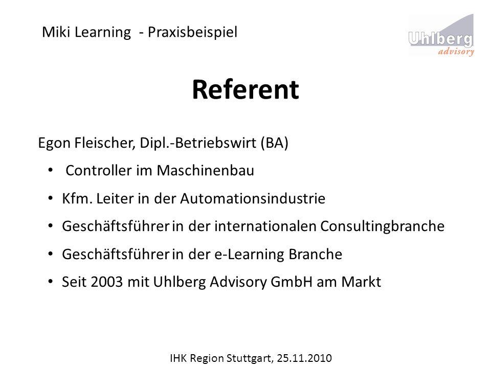 Miki Learning - Praxisbeispiel IHK Region Stuttgart, 25.11.2010 Referent Egon Fleischer, Dipl.-Betriebswirt (BA) Controller im Maschinenbau Kfm. Leite