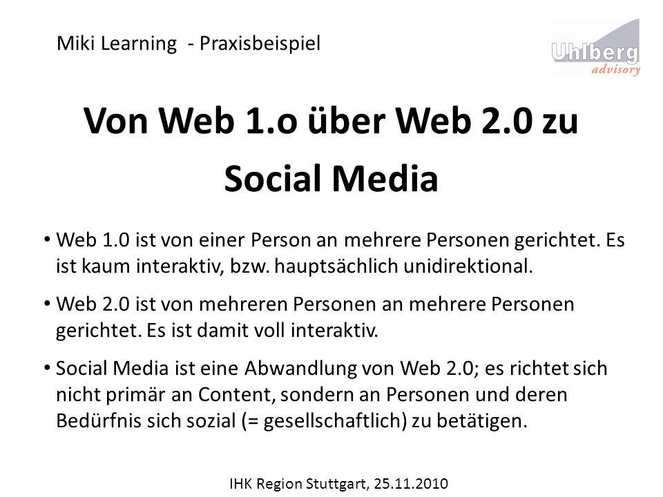 Miki Learning - Praxisbeispiel IHK Region Stuttgart, 25.11.2010 Von Web 1.o über Web 2.0 zu Social Media Web 1.0 ist von einer Person an mehrere Perso