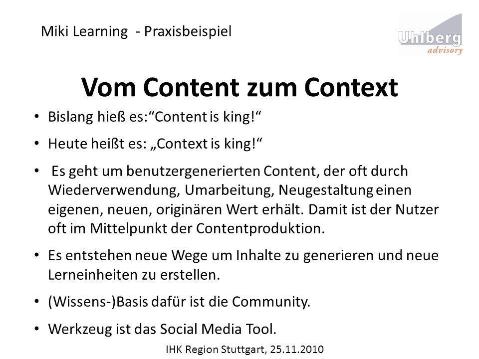 Miki Learning - Praxisbeispiel IHK Region Stuttgart, 25.11.2010 Vom Content zum Context Bislang hieß es:Content is king! Heute heißt es: Context is ki