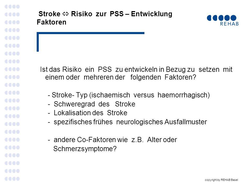 copyright by REHAB Basel Faktoren PSS-Entwicklung nach 1 Jahr Spastik Keine Leichte einschränkend Ischaemic stroke 88,6% Haemorragic stroke 11,4% Discharged to home 88,7% Stroke severity NIHSS (1 year after stroke) 1,6 Severe paresis in the arm 1 year after stroke 0 Mean age 71.0 SD +/- 13,4 88,0 % 62,5 % 12,0 % 37,5 % 36 % 25 % 9,3 11,6 64 % 62,5 % 72.4 60.7 SD +/-12.1 SD +/- 11,4 Lundström E.et al Eur J Neurol.2008;15 (6): 533 -539