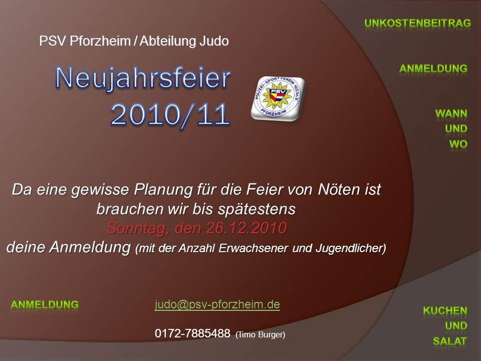 PSV Pforzheim / Abteilung Judo Da eine gewisse Planung für die Feier von Nöten ist brauchen wir bis spätestens Sonntag, den 26.12.2010 deine Anmeldung (mit der Anzahl Erwachsener und Jugendlicher)