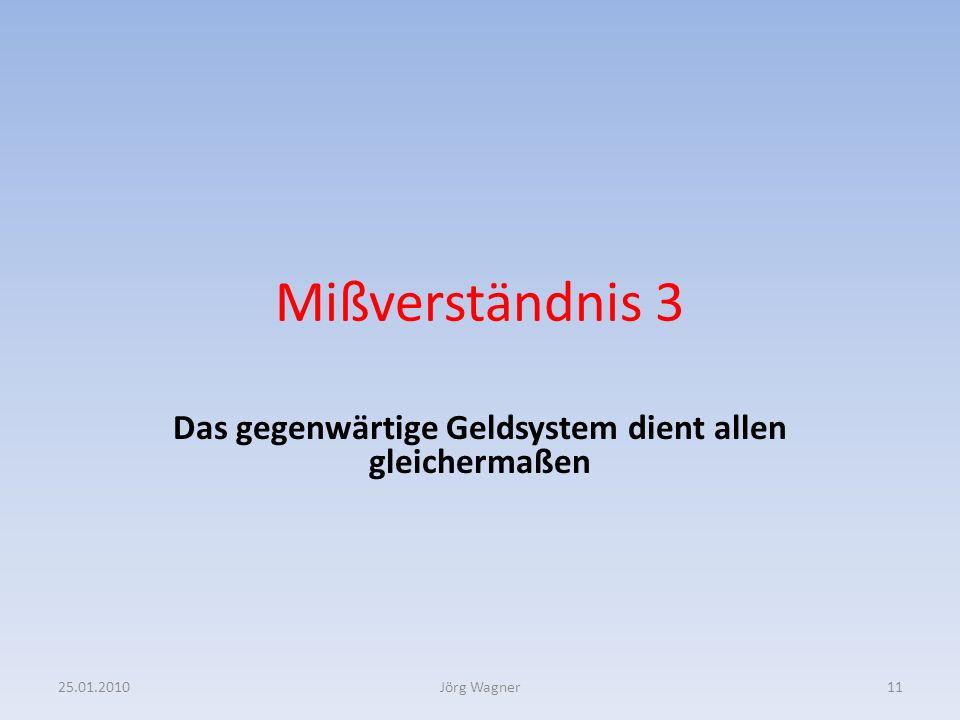 Mißverständnis 3 Das gegenwärtige Geldsystem dient allen gleichermaßen 25.01.201011Jörg Wagner
