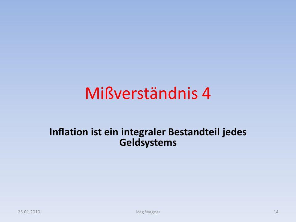 Mißverständnis 4 Inflation ist ein integraler Bestandteil jedes Geldsystems 25.01.201014Jörg Wagner