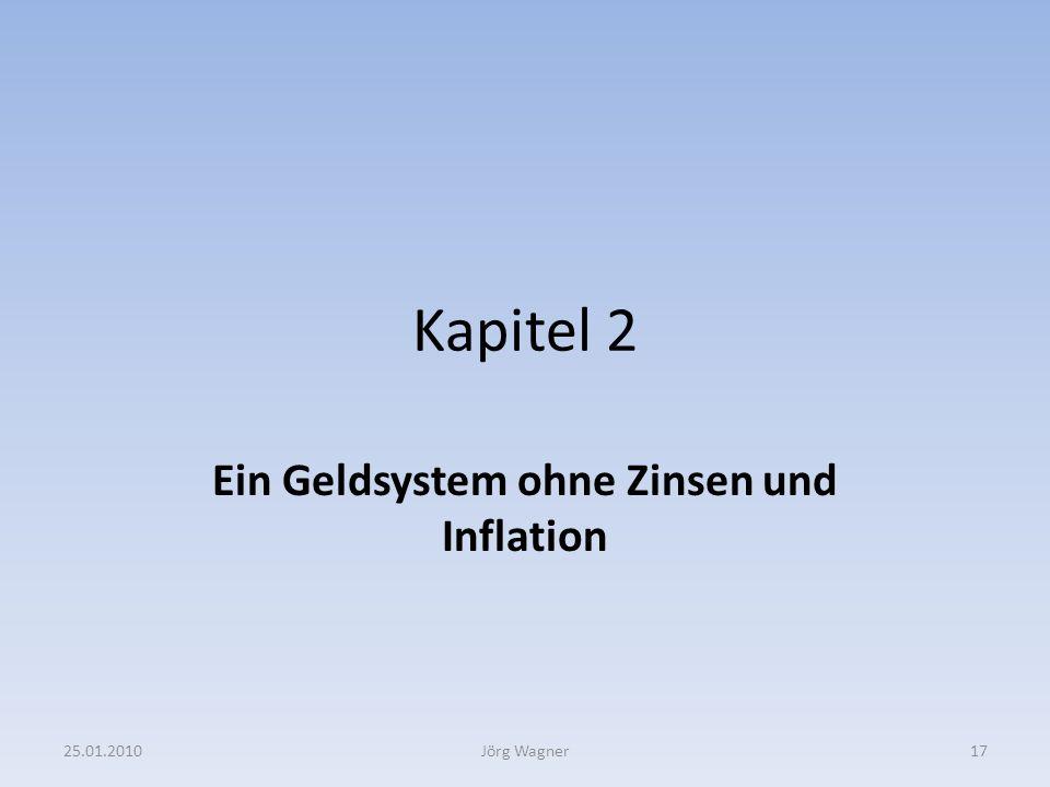 Kapitel 2 Ein Geldsystem ohne Zinsen und Inflation 25.01.201017Jörg Wagner