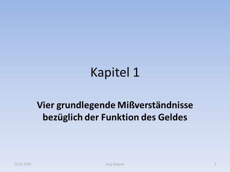 Kapitel 1 Vier grundlegende Mißverständnisse bezüglich der Funktion des Geldes 25.01.20103Jörg Wagner