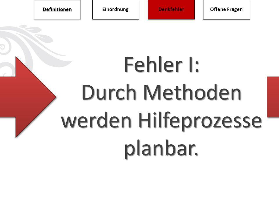 Fehler I: Durch Methoden werden Hilfeprozesse planbar. Definitionen Einordnung Denkfehler Offene Fragen
