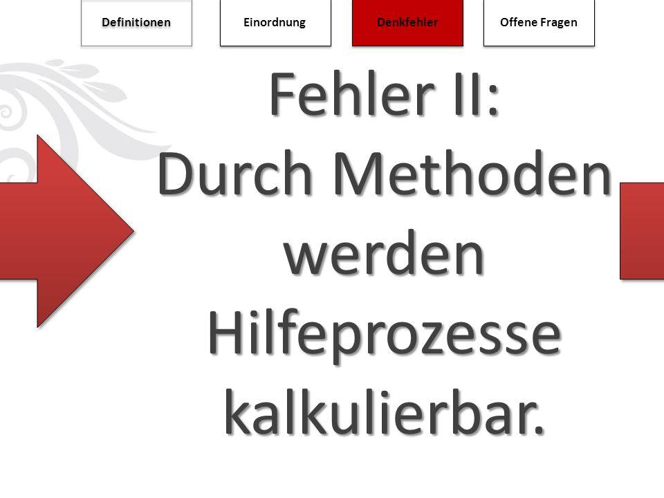Fehler II: Durch Methoden werden Hilfeprozesse kalkulierbar. Definitionen Einordnung Denkfehler Offene Fragen