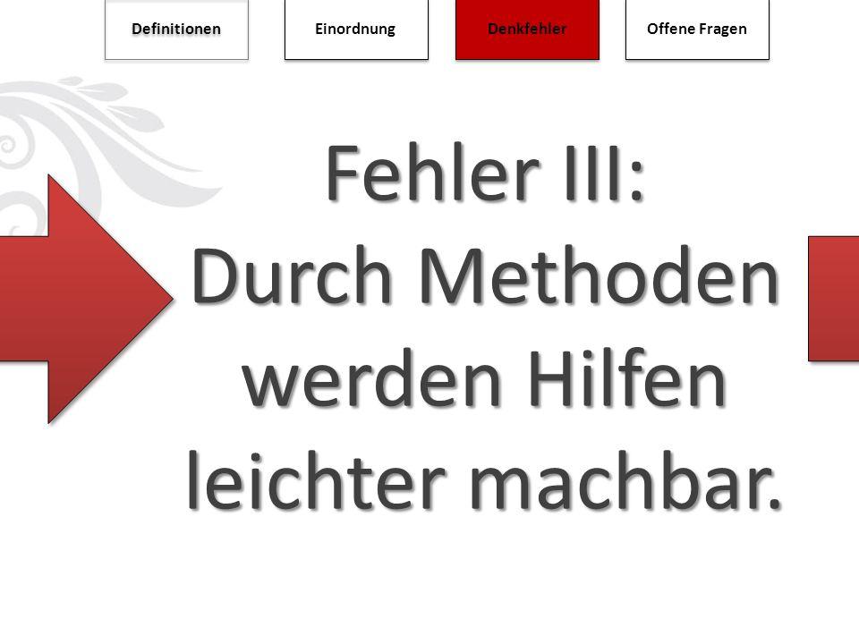 Fehler III: Durch Methoden werden Hilfen leichter machbar. Definitionen Einordnung Denkfehler Offene Fragen