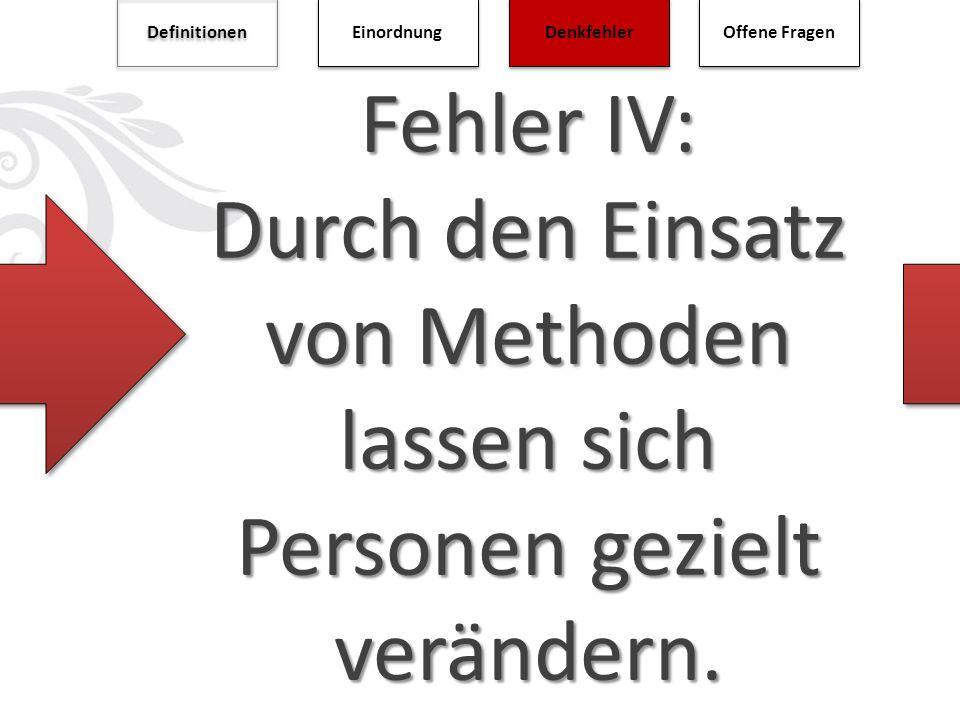Fehler IV: Durch den Einsatz von Methoden lassen sich Personen gezielt verändern. Definitionen Einordnung Denkfehler Offene Fragen