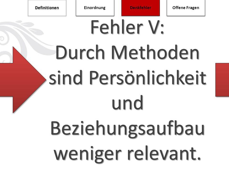Fehler V: Durch Methoden sind Persönlichkeit und Beziehungsaufbau weniger relevant. Definitionen Einordnung Denkfehler Offene Fragen