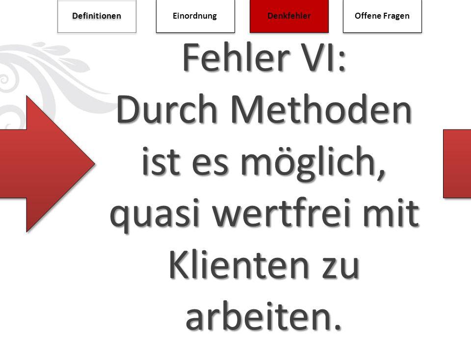 Fehler VI: Durch Methoden ist es möglich, quasi wertfrei mit Klienten zu arbeiten. Definitionen Einordnung Denkfehler Offene Fragen