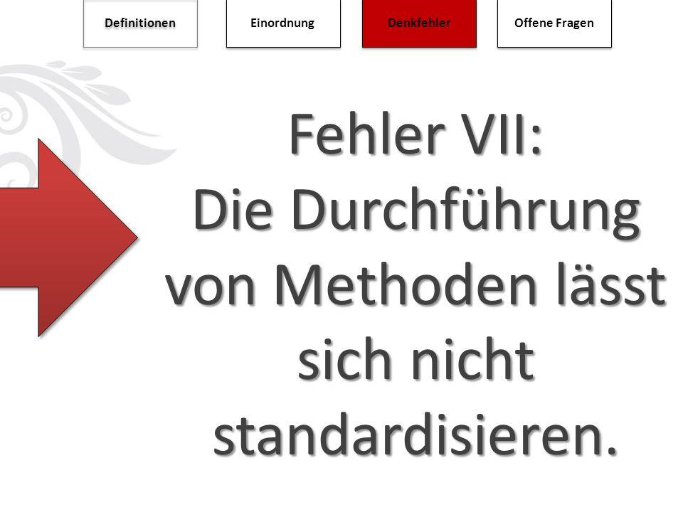 Fehler VII: Die Durchführung von Methoden lässt sich nicht standardisieren. Definitionen Einordnung Denkfehler Offene Fragen