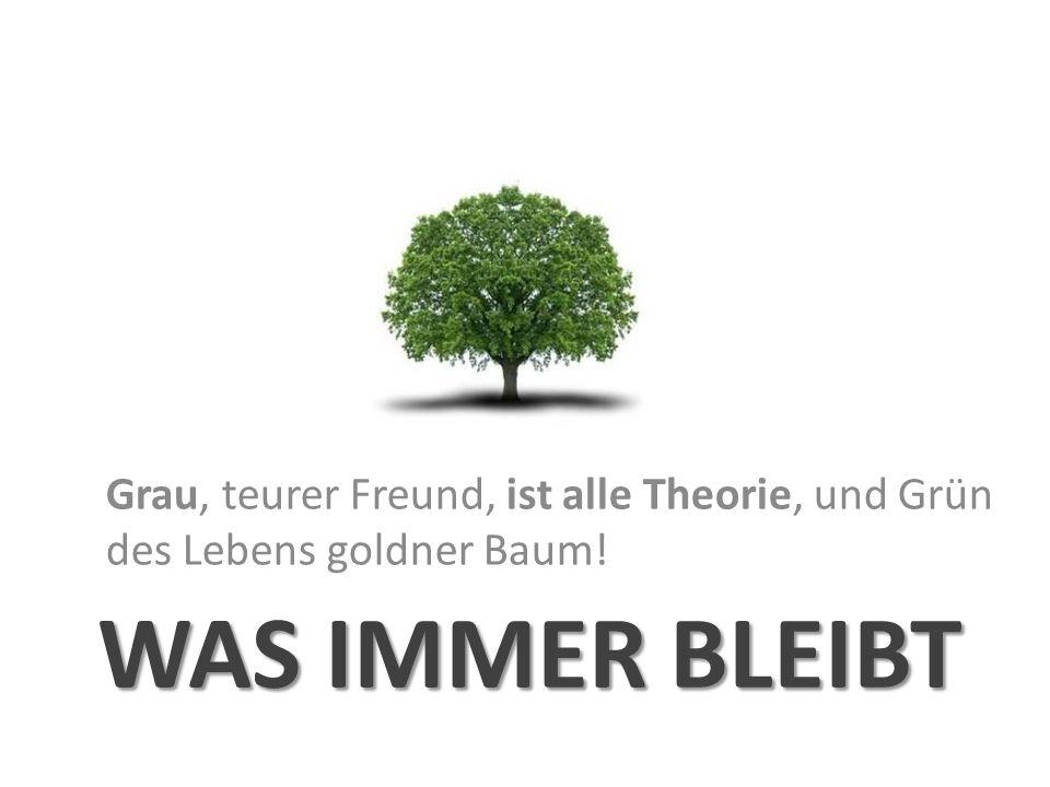 WAS IMMER BLEIBT Grau, teurer Freund, ist alle Theorie, und Grün des Lebens goldner Baum!