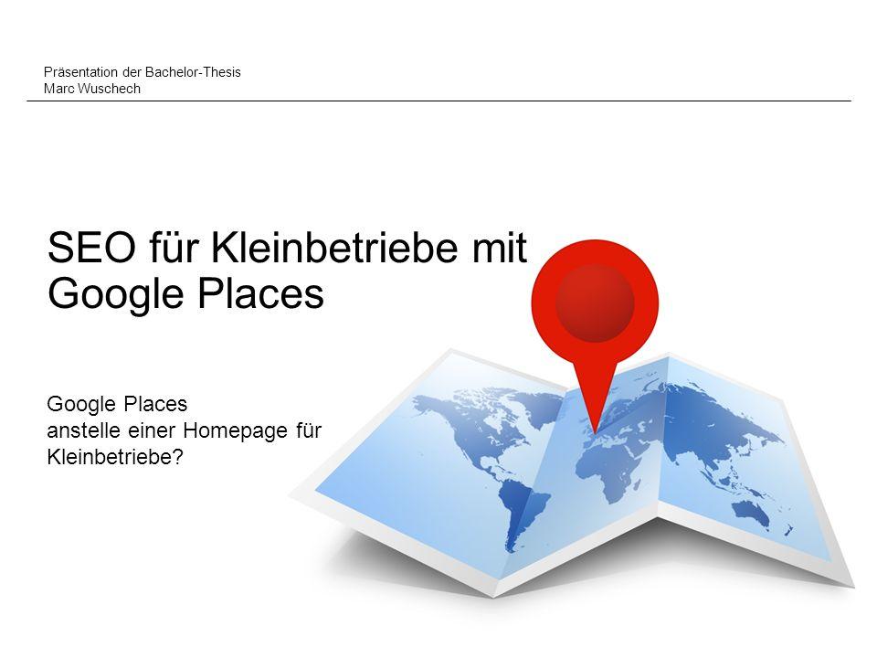 SEO für Kleinbetriebe mit Google Places Präsentation der Bachelor-Thesis Marc Wuschech Google Places anstelle einer Homepage für Kleinbetriebe?