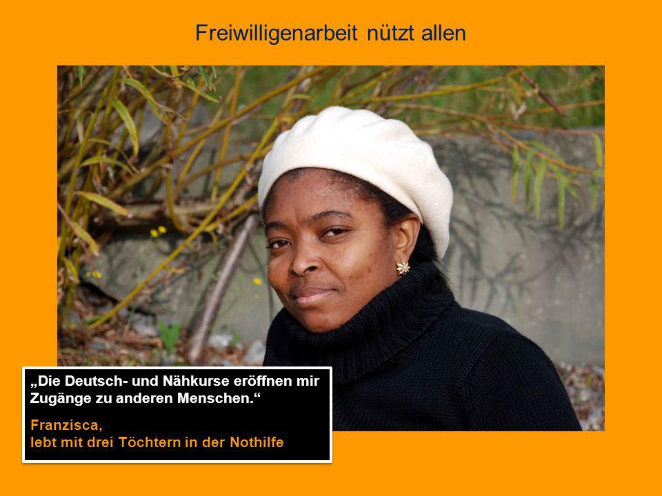 Freiwilligenarbeit nützt allen Die Deutsch- und Nähkurse eröffnen mir Zugänge zu anderen Menschen. Franzisca, lebt mit drei Töchtern in der Nothilfe D