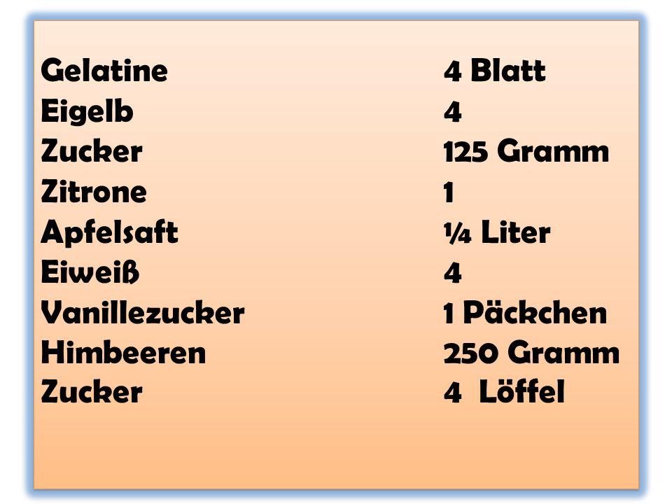 Gelatine4 Blatt Eigelb4 Zucker125 Gramm Zitrone1 Apfelsaft¼ Liter Eiweiß4 Vanillezucker1 Päckchen Himbeeren250 Gramm Zucker4 Löffel