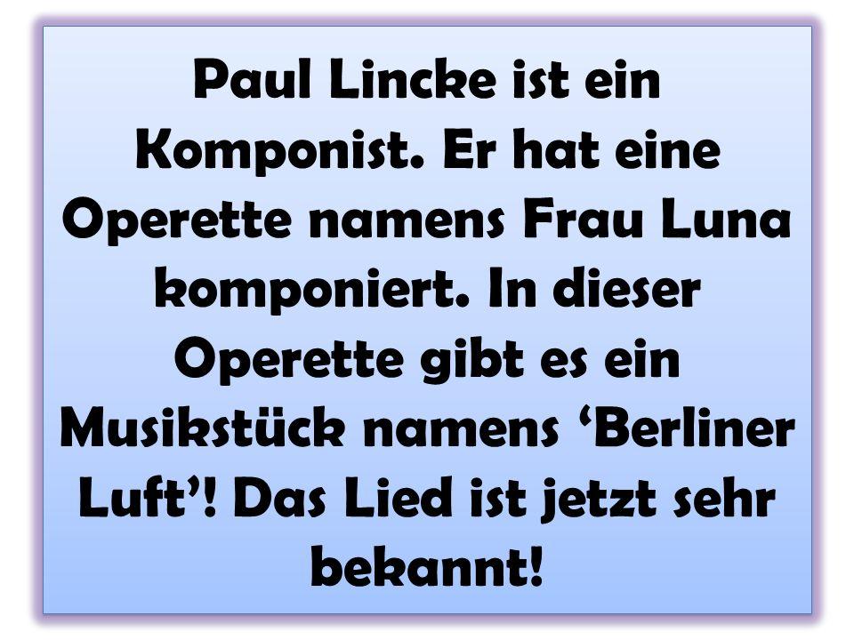Paul Lincke ist ein Komponist. Er hat eine Operette namens Frau Luna komponiert. In dieser Operette gibt es ein Musikstück namens Berliner Luft! Das L