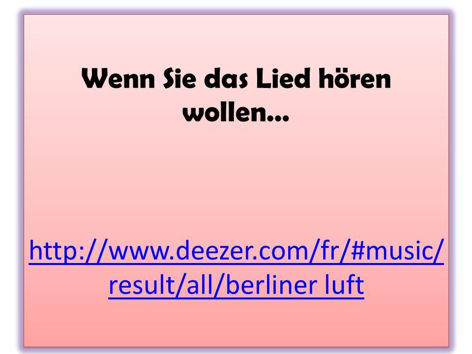 Wenn Sie das Lied hören wollen… http://www.deezer.com/fr/#music/ result/all/berliner luft http://www.deezer.com/fr/#music/ result/all/berliner luft We