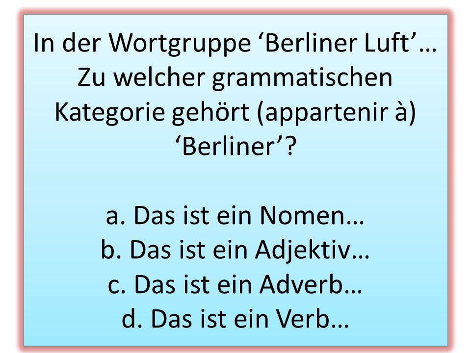 In der Wortgruppe Berliner Luft… Zu welcher grammatischen Kategorie gehört (appartenir à) Berliner? a. Das ist ein Nomen… b. Das ist ein Adjektiv… c.