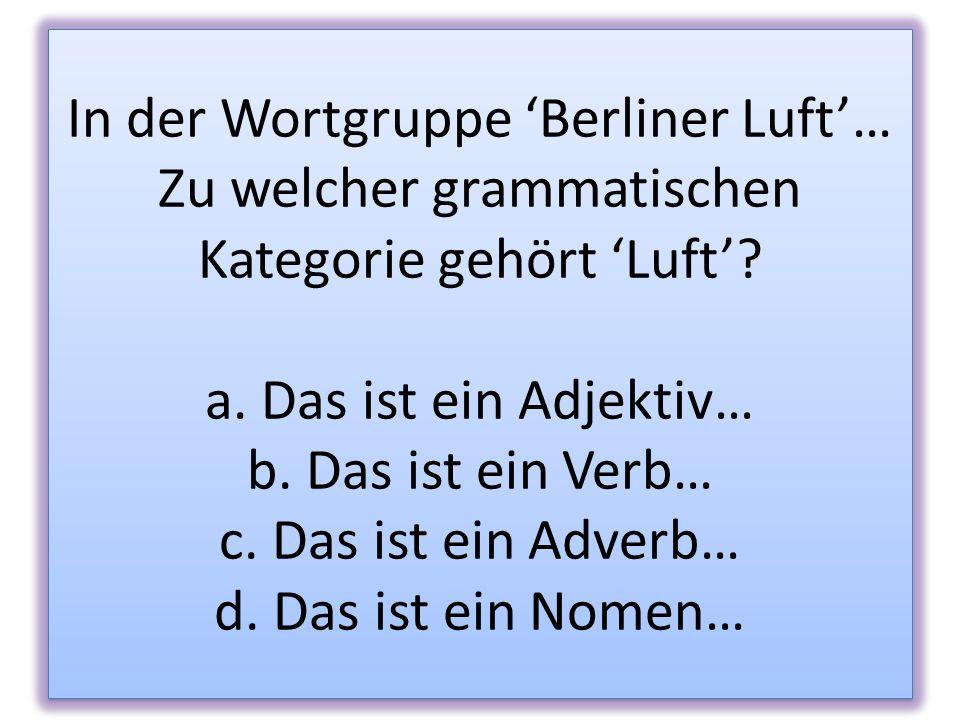 In der Wortgruppe Berliner Luft… Zu welcher grammatischen Kategorie gehört Luft? a. Das ist ein Adjektiv… b. Das ist ein Verb… c. Das ist ein Adverb…