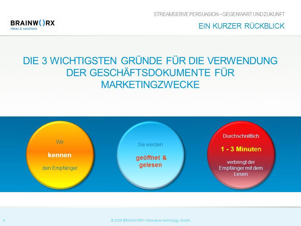 4 © 2009 BRAINWORX information technology GmbH DIE 3 WICHTIGSTEN GRÜNDE FÜR DIE VERWENDUNG DER GESCHÄFTSDOKUMENTE FÜR MARKETINGZWECKE STREAMSERVE PERSUASION – GEGENWART UND ZUKUNFT EIN KURZER RÜCKBLICK Wir kennen den Empfänger Wir kennen den Empfänger Sie werden geöffnet & gelesen Sie werden geöffnet & gelesen Durchschnittlich 1 - 3 Minuten verbringt der Empfänger mit dem Lesen Durchschnittlich 1 - 3 Minuten verbringt der Empfänger mit dem Lesen