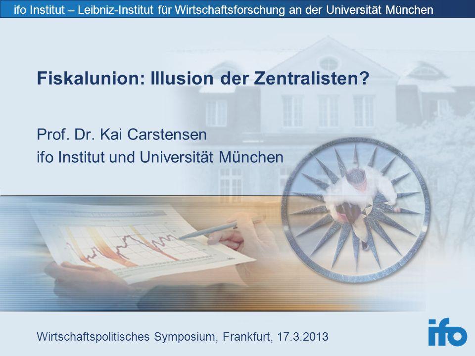 ifo Institut – Leibniz-Institut für Wirtschaftsforschung an der Universität München Fiskalunion: Illusion der Zentralisten.