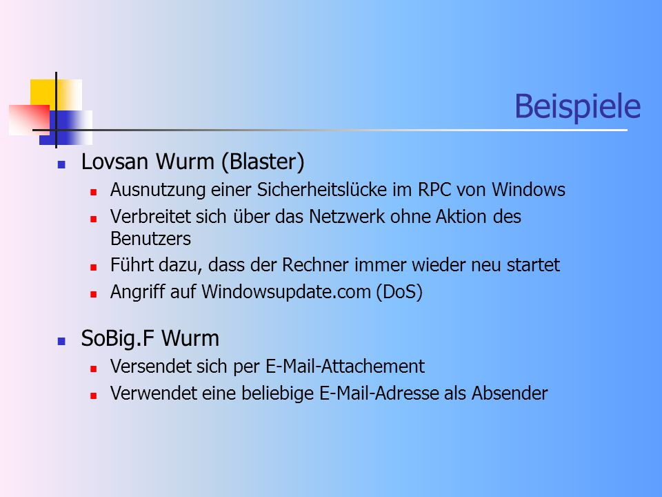 Beispiele Lovsan Wurm (Blaster) Ausnutzung einer Sicherheitslücke im RPC von Windows Verbreitet sich über das Netzwerk ohne Aktion des Benutzers Führt