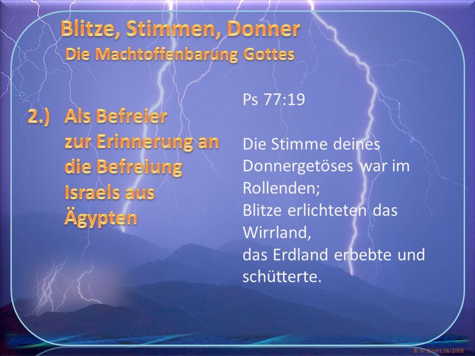 Ps 77:19 Die Stimme deines Donnergetöses war im Rollenden; Blitze erlichteten das Wirrland, das Erdland erbebte und schütterte.