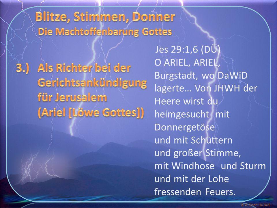 Jes 29:1,6 (DÜ) O ARIEL, ARIEL, Burgstadt, wo DaWiD lagerte… Von JHWH der Heere wirst du heimgesucht mit Donnergetöse und mit Schüttern und großer Stimme, mit Windhose und Sturm und mit der Lohe fressenden Feuers.