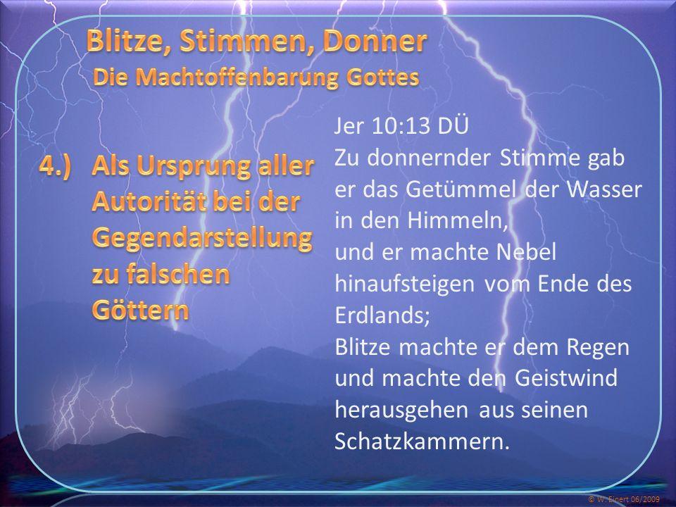Jer 10:13 DÜ Zu donnernder Stimme gab er das Getümmel der Wasser in den Himmeln, und er machte Nebel hinaufsteigen vom Ende des Erdlands; Blitze machte er dem Regen und machte den Geistwind herausgehen aus seinen Schatzkammern.