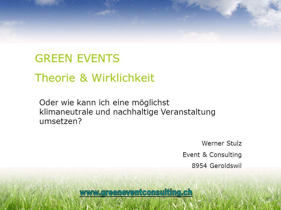 GREEN EVENTS Theorie & Wirklichkeit Oder wie kann ich eine möglichst klimaneutrale und nachhaltige Veranstaltung umsetzen? Werner Stulz Event & Consul