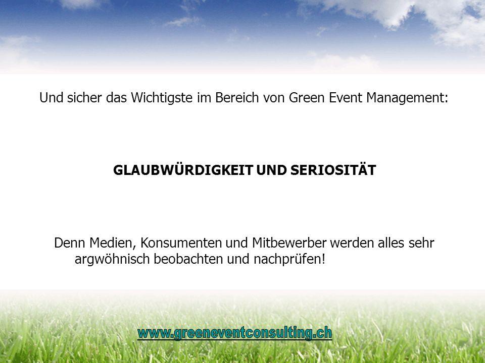 Und sicher das Wichtigste im Bereich von Green Event Management: GLAUBWÜRDIGKEIT UND SERIOSITÄT Denn Medien, Konsumenten und Mitbewerber werden alles