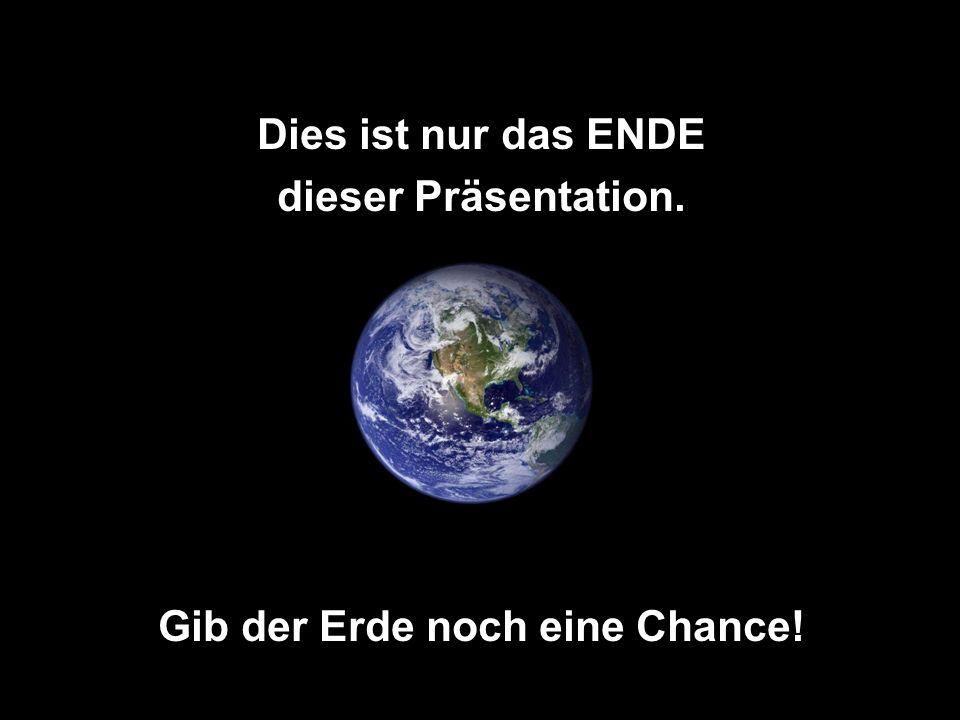 Dies ist nur das ENDE dieser Präsentation. Gib der Erde noch eine Chance!