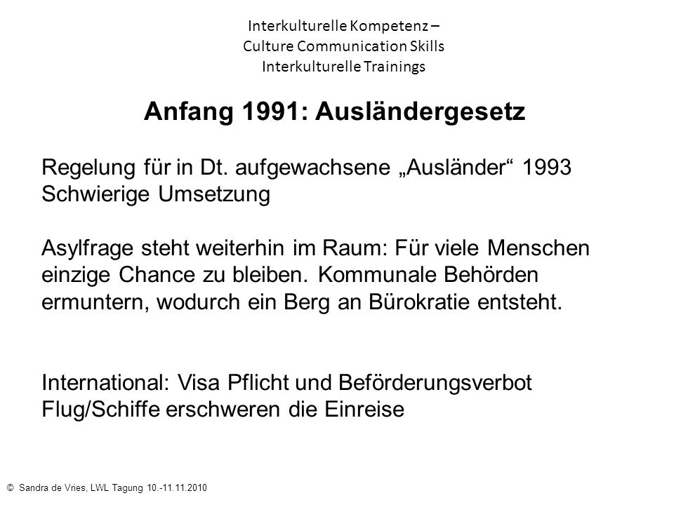 © Sandra de Vries, LWL Tagung 10.-11.11.2010 Interkulturelle Kompetenz – Culture Communication Skills Interkulturelle Trainings Anfang 1991: Ausländer