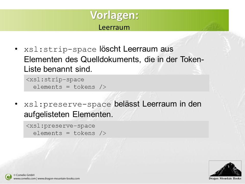 Vorlagen: Vorlagen: Leerraum xsl:strip-space löscht Leerraum aus Elementen des Quelldokuments, die in der Token- Liste benannt sind.