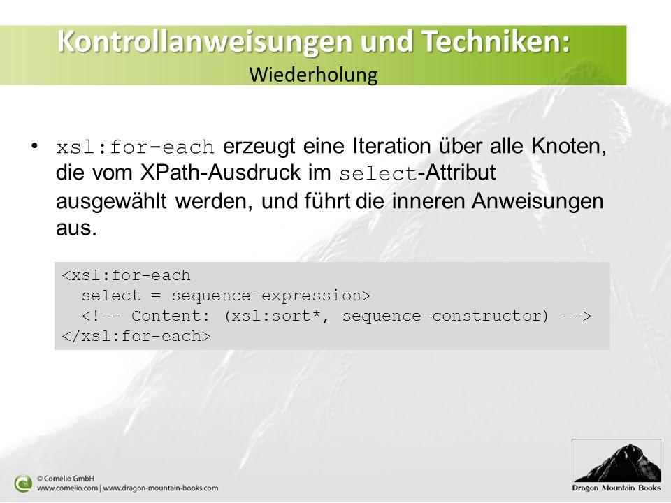 Kontrollanweisungen und Techniken: Kontrollanweisungen und Techniken: Wiederholung xsl:for-each erzeugt eine Iteration über alle Knoten, die vom XPath-Ausdruck im select -Attribut ausgewählt werden, und führt die inneren Anweisungen aus.