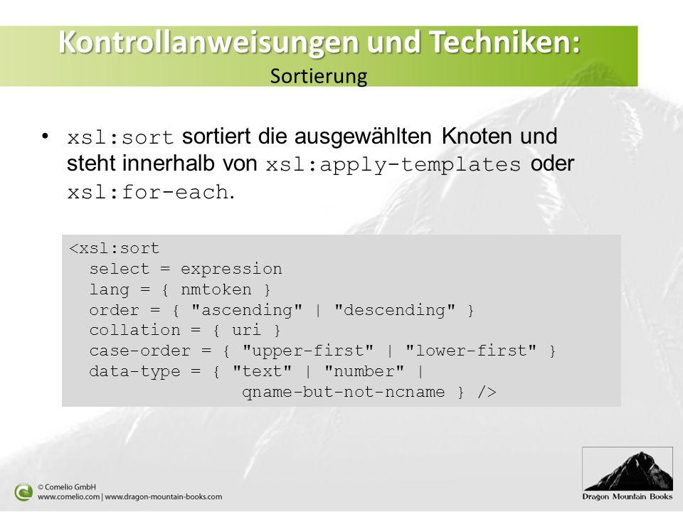 Kontrollanweisungen und Techniken: Kontrollanweisungen und Techniken: Sortierung xsl:sort sortiert die ausgewählten Knoten und steht innerhalb von xsl:apply-templates oder xsl:for-each.