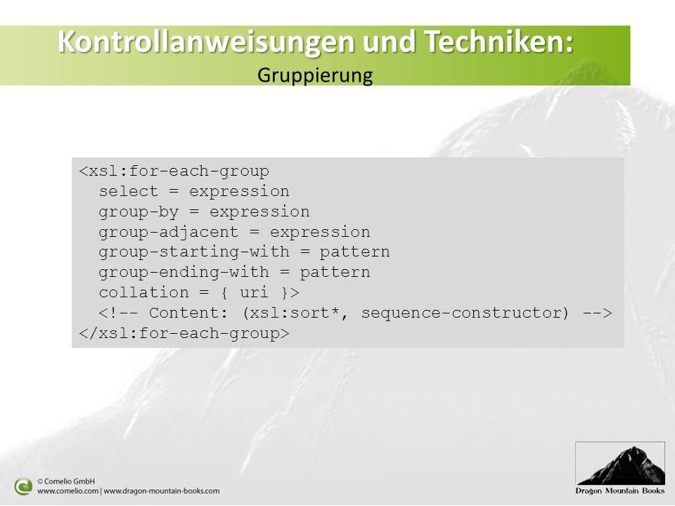 Kontrollanweisungen und Techniken: Kontrollanweisungen und Techniken: Gruppierung <xsl:for-each-group select = expression group-by = expression group-adjacent = expression group-starting-with = pattern group-ending-with = pattern collation = { uri }>
